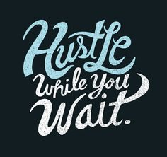 Never stop working toward your goals. Waiting is passive; get your hustle on.