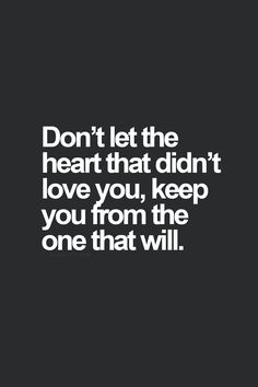 don't let the heart that didn't love you keep you from the one that will