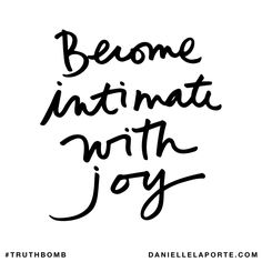 Become intimate with joy. Subscribe: DanielleLaPorte.com #Truthbomb #Words #Quotes