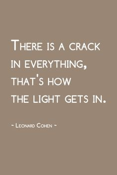 """There is a crack in everything, that's how the light gets in. - Leonard Cohen"" one of my favorite quotes of all time"