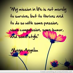 """my mission in life is not merely to survive, but to thrive and to do so with some passion, some compassion, some humor and some style"" - Maya Angelou"