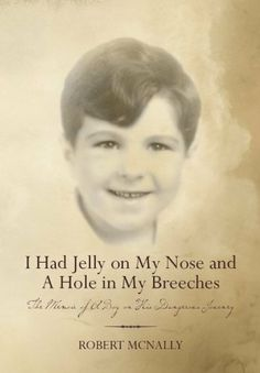 I Had Jelly on My Nose and A Hole in My Breeches: The Memoir of A Boy on His Dangerous Journey by Robert McNally, http://www.amazon.com/dp/B009KS8FNM/ref=cm_sw_r_pi_dp_ImJ7qb1P9BS9T