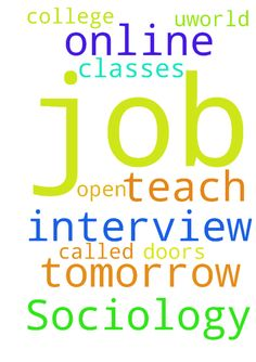 I have a job interview tomorrow to teach online Sociology - I have a job interview tomorrow to teach online Sociology classes for a college called Uworld. Please pray God will open the doors and help me get this job. Thank you Posted at: https://prayerrequest.com/t/Cbh #pray #prayer #request #prayerrequest
