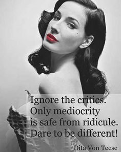 """Ignore the critics. Only mediocrity is safe from ridicule. Dare to be different!"" -Dita Von Teese"