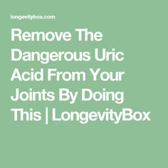 Remove The Dangerous Uric Acid From Your Joints By Doing This | LongevityBox