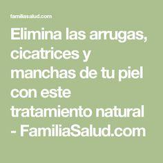 Elimina las arrugas, cicatrices y manchas de tu piel con este tratamiento natural - FamiliaSalud.com