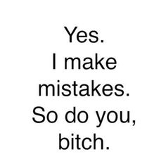 So many times I'd love to say this to so many people! Who says you're above me?! Last I checked, no one's perfect! ;)