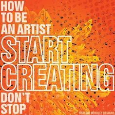 How to be an artist...start creating...don't stop. Art, inspirational, orange, grunge quote by Shalom Schultz Designs.