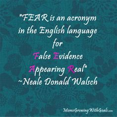 """""""Fear is an acronym in the English language for False Evidence Appearing Real"""" -Neale Donald Walsch"""