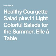 Healthy Courgette Salad plus11 Light Colorful Salads for the Summer. Elle à Table