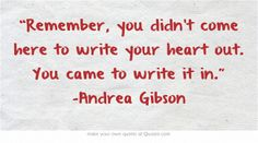 """""""Remember, you didn't come here to write your heart out. You came to write it in."""" -Andrea Gibson"""