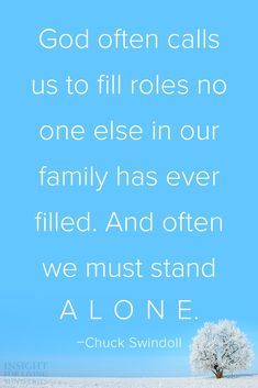 God often calls us to fill roles no one else in our family has ever filled. And often we must stand alone. -Chuck Swindoll