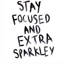 Stay focussed and extra sparkley x