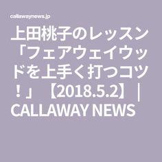 上田桃子のレッスン 「フェアウェイウッドを上手く打つコツ!」【2018.5.2】 | CALLAWAY NEWS Math, Math Resources, Early Math, Mathematics