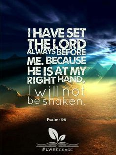 Psalm ~ I will not be shaken with the Lord by my side. Shadow Of The Almighty, Psalm 16, Worship The Lord, Favorite Bible Verses, Favorite Quotes, Christian Encouragement, Spiritual Inspiration, Word Of God, Gods Love