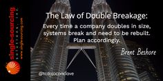 The Law of Double Breakage: Every time a company doubles in size systems break and need to be rebuilt. Plan accordingly. Brent Beshore http://bit.ly/tcdojoconclave