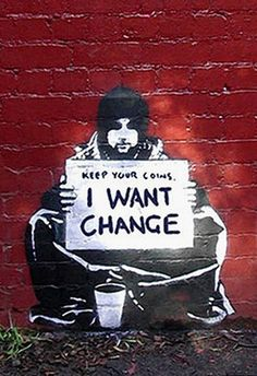"A man with ""vision"", a ""voice"" and ""passion""!  I don't know who he is, but I love the ""message"" he is putting out there, for all of us to see!  ARE WE PAYING ATTENTION?  I hope so!           Keep Your Coins. I Want Change by Banksy. Double meanings out the wazoo"