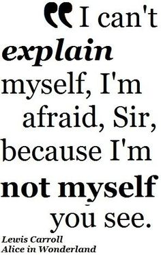 i'm not myself you see...