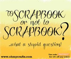 To Scrapbook or not to Scrapbook?  ...What a stupid question!