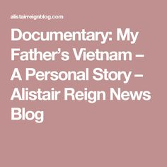 Documentary: My Father's Vietnam – A Personal Story – Alistair Reign News Blog