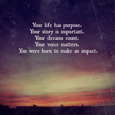 Your life has purpose.
