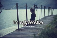 I am. Say something negative about and I take it to heart. Yell at me and I might not be able to stop crying.