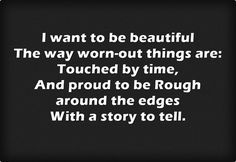 I want to be beautiful The way worn-out things are: Touched by time, And proud to be Rough around the edges With a story to tell.