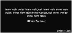 Immer mehr wollen immer mehr, weil immer mehr immer mehr wollen. Immer mehr haben immer weniger, weil immer weniger immer mehr haben. (Helmut Seethaler) Cards Against Humanity, Quotes
