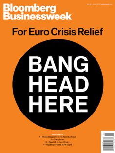 Bang Head Here Businessweek summed up Europe's economic crisis with a bold yet simple message. This May 28, 2012, cover was also an American Society of Magazine Editors cover contest winner.