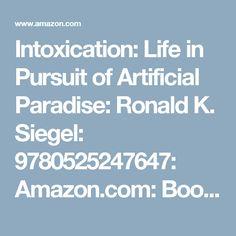 Intoxication: Life in Pursuit of Artificial Paradise: Ronald K. Siegel: 9780525247647: Amazon.com: Books