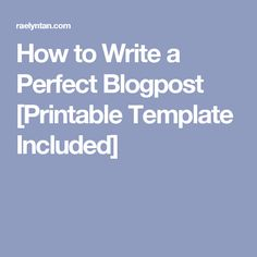 How to Write a Perfect Blogpost [Printable Template Included]
