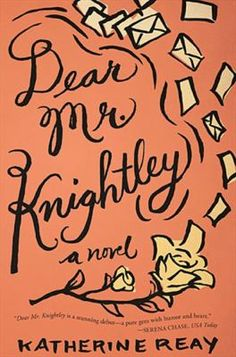 Dear Mr. Knightley : a novel - Katherine Reay. When an anonymous benefactor offers to put Samantha Moore through school, with the stipulation that she write frequent letters to him on her progress, Sam finds safety in the letters as her program and her peers force her to confront her past.
