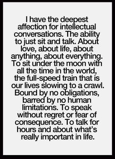 I have the deepest affection for intellectual conversations...To talk for hours and about what's really important in life.