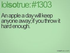 An apple a day will keep anyone away; if you throw it hard enough. - LolSoTrue.com