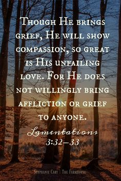 "Lamentations 3 ""Though He brings grief, He will show compassion, so great is His unfailing love. For He does not willingly bring affliction or grief to anyone. Bible Verse For Grief, Scripture Verses, Bible Verses Quotes, Bible Scriptures, Uplifting Scripture, Daily Scripture, Death Quotes, Sad Quotes, Inspirational Quotes"