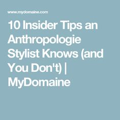 10 Insider Tips an Anthropologie Stylist Knows (and You Don't) | MyDomaine