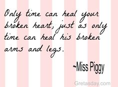 Only time can heal your broken heart, just as only time can heal his broken arms and legs. -Miss Piggy
