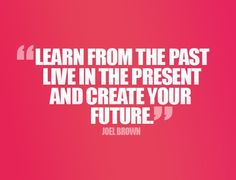 Learn from the past, live in the present and create your future..
