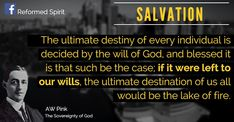 The ultimate destiny of every individual is decided by the will of God, and blessed it is that such be the case; Covenant Theology, Reformed Theology, Wisdom Quotes, Bible Quotes, Quotes To Live By, Scripture Reading, Scripture Verses, Grace Alone, Prayer Warrior