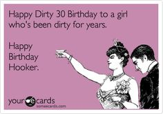 Happy Dirty 30 Birthday to a girl who's been dirty for years. Happy Birthday Hooker.