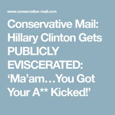 Conservative Mail: Hillary Clinton Gets PUBLICLY EVISCERATED: 'Ma'am…You Got Your A** Kicked!'