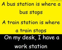 Google Image Result for http://quotesoflife.info/wp-content/uploads/2012/10/A-bus-station-is-where-a-bus-stops.-A-train-station-is-where-a-train-stops.-On-my-desk-I-have-a-work-station-funny-and-humorous-picture-quote.jpg