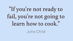 Julia Child was a very wise woman!...........or paint, write, tie your shoes, play tennis, play piano, skateboard, etc.............