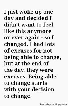 I just woke up one day and decided I didn't want to feel like that anymore, or ever again. So I changed.....