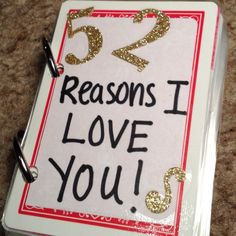 52 Reasons I LOVE YOU! Did this for my boyfriend for valentines day. Cheap, easy and fun!:))