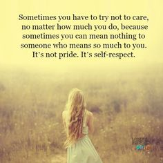 Lessons Learned in Life   It's self respect. You lied, I'm done with you.