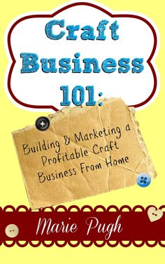 FREE ebook: Craft Business 101 - Building Marketing a Profitable Craft Business From Home. Reg. 5.99!