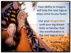 Your ability to imagine will help the next logical steps come to you faster. Use your imagination until your big dream feels so familiar that the manifestation is the next logical step. Abraham-Hicks Quotes (AHQ3226)