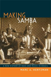 Marc A. Hertzman - Making Samba: A New History of Race and Music in Brazil  http://www.dukeupress.edu/Catalog/ViewProduct.php?productid=48428