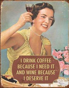 I drink coffee because I need it and wine because I deserve it. Yes I do.